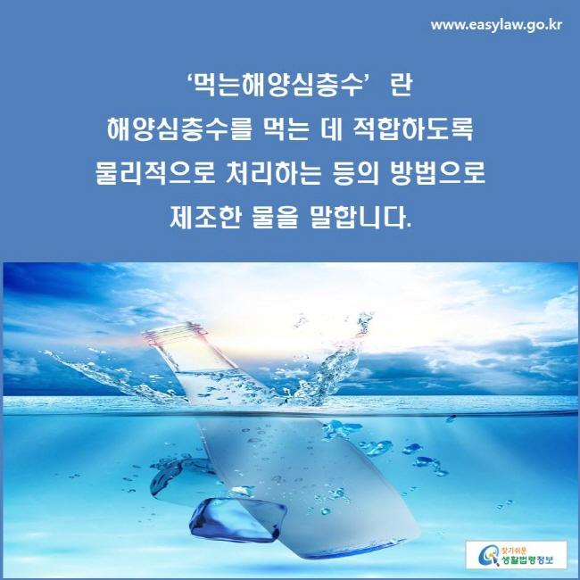 '먹는해양심층수'란 해양심층수를 먹는 데 적합하도록 물리적으로 처리하는 등의 방법으로 제조한 물을 말합니다.