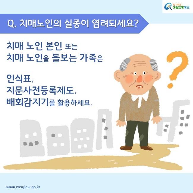 Q. 치매노인의 실종이 염려되세요? 치매 노인 본인 또는 치매 노인을 돌보는 가족은 인식표, 지문사전등록제도, 배회감지기를 활용하세요.