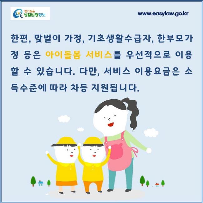 한편, 맞벌이 가정, 기초생활수급자, 한부모가정 등은 아이돌봄 서비스를 우선적으로 이용할 수 있습니다. 다만, 서비스 이용요금은 소득수준에 따라 차등 지원됩니다.