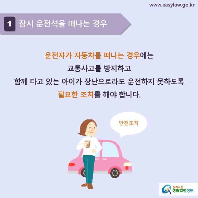 1 잠시 운전석을 떠나는 경우 운전자가 자동차를 떠나는 경우에는  교통사고를 방지하고  함께 타고 있는 아이가 장난으로라도 운전하지 못하도록 필요한 조치를 해야 합니다.  안전조치
