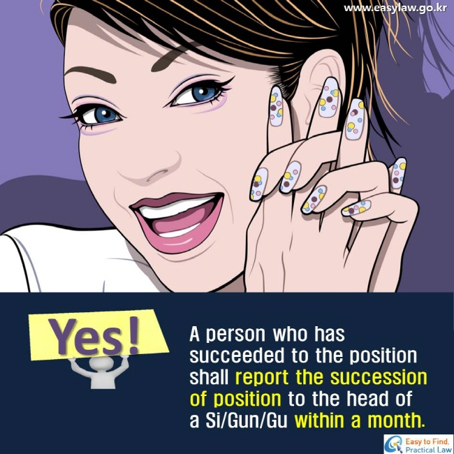 Yes! A person who has succeeded to the position shall report the succession of position to the head of a Si/Gun/Gu within a month.