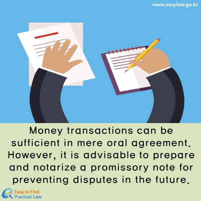 Money transactions can be sufficient in mere oral agreement. However, it is advisable to prepare and notarize a promissory note for preventing disputes in the future.