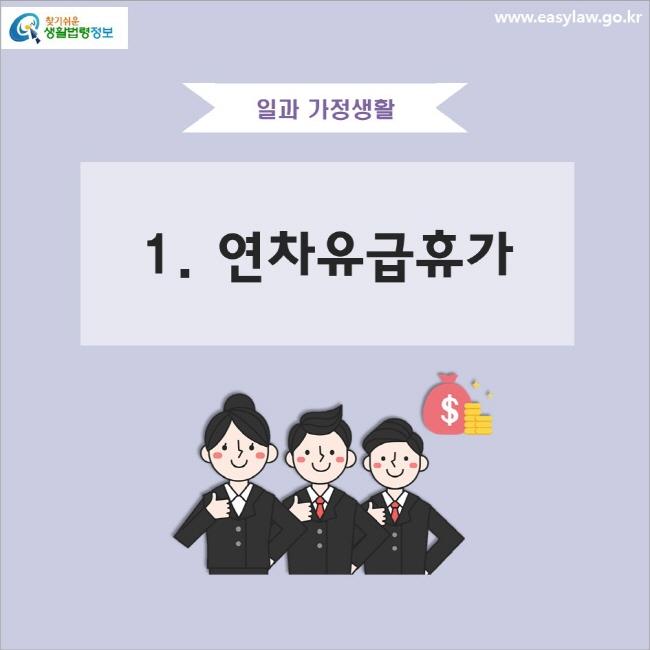 일과 가정생활 1. 연차유급휴가 www.easylaw.go.kr 찾기 쉬운 생활법령정보 로고