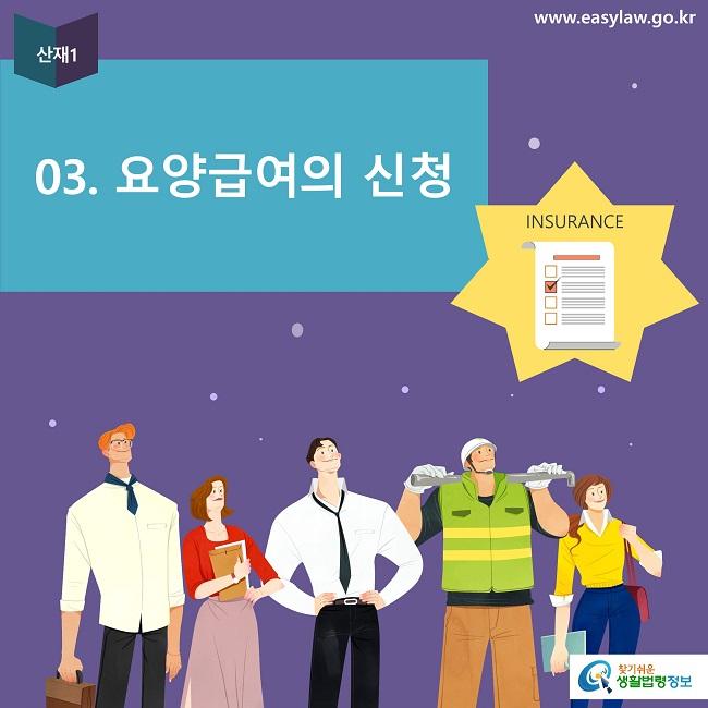 산재1 03. 요양급여의 신청 INSURANCE www.easylaw.go.kr 찾기쉬운 생활법령정보 로고