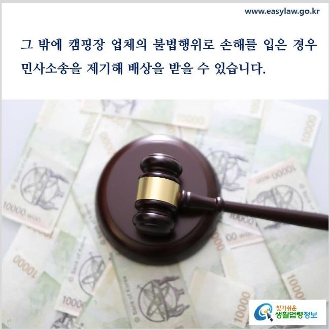 그 밖에 캠핑장 업체의 불법행위로 손해를 입은 경우 민사소송을 제기해 배상을 받을 수 있습니다(「민법」 제750조).