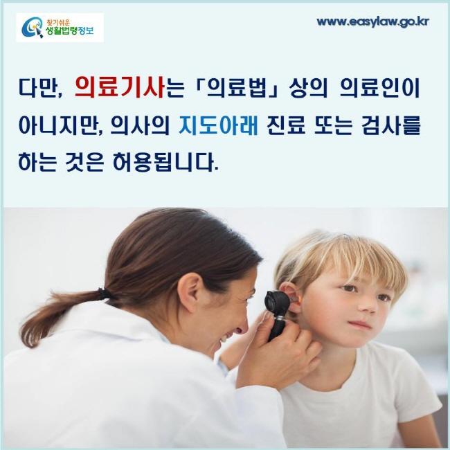 다만, 의료기사는「의료법」상의 의료인이 아니지만, 의사의 지도아래 진료 또는 검사를 하는 것은 허용됩니다.