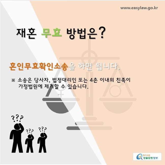 www.easylaw.go.kr 찾기쉬운생활법령정보 재혼 무효 방법은? 혼인무효확인소송을 하면 됩니다.    ※ 소송은 당사자, 법정대리인 또는 4촌 이내의 친족이  가정법원에 제기할 수 있습니다.