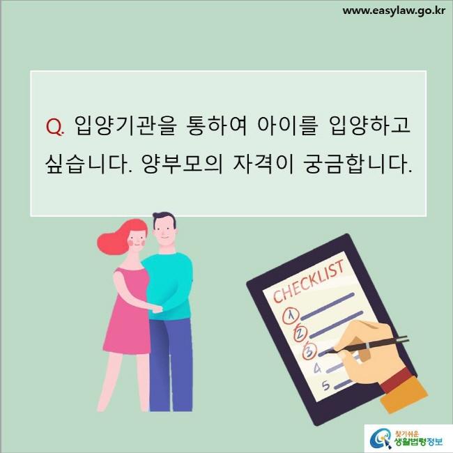 Q. 입양기관을 통하여 아이를 입양하고 싶습니다. 양부모의 자격이 궁금합니다.