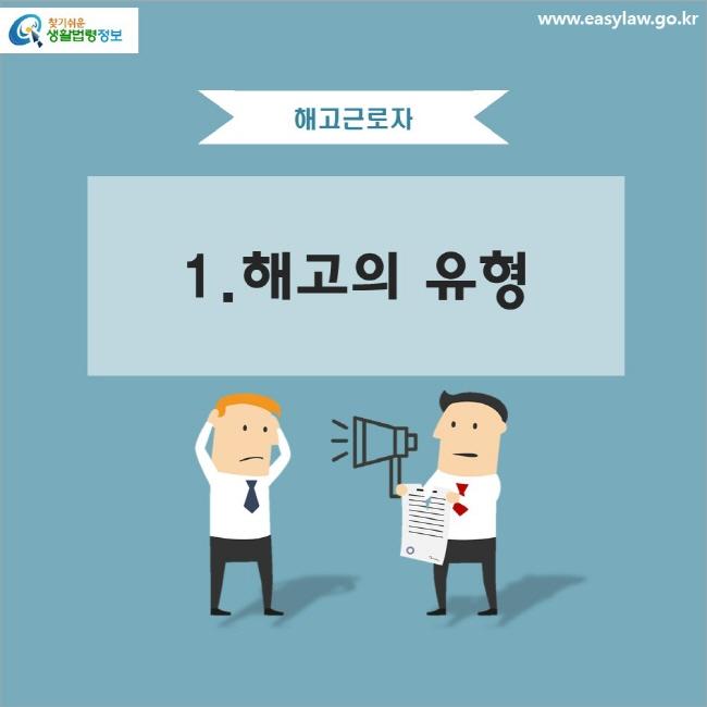 해고근로자 1. 해고의 유형 www.easylaw.go.kr 찾기 쉬운 생활법령정보 로고