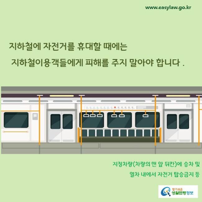 지하철에 자전거를 휴대할 때에는 지하철이용객들에게 피해를 주지 말아야 합니다. 지정차량(차량의 맨 앞 뒤칸)에 승차 및 열차 내에서 자전거 탑승금지 등