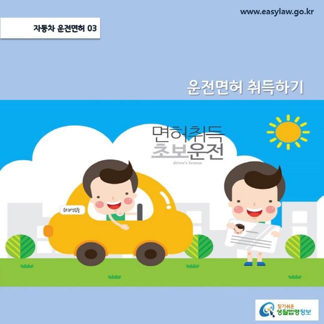 (자동차 운전면허) 03 (운전면허취득하기) www.easylaw.go.kr 찾기쉬운 생활법령정보