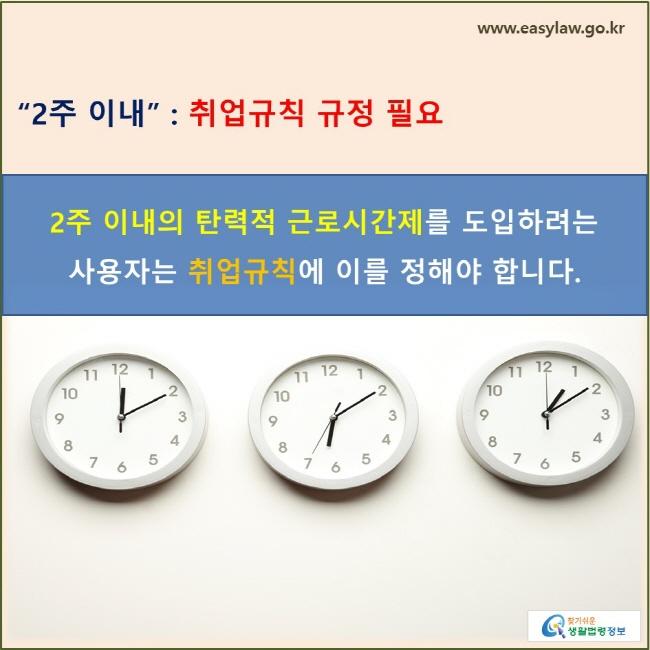 '2주 이내' : 취업규칙 규정 필요 2주 이내의 탄력적 근로시간제를 도입하려는 사용자는 취업규칙에 이를 정해야 합니다.