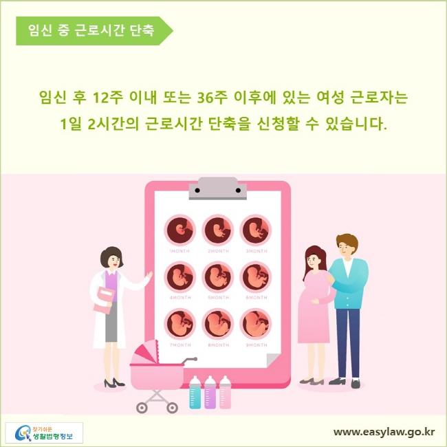 임신 중 근로시간 단축  임신 후 12주 이내 또는 36주 이후에 있는 여성 근로자는 1일 2시간의 근로시간 단축을 신청할 수 있습니다.