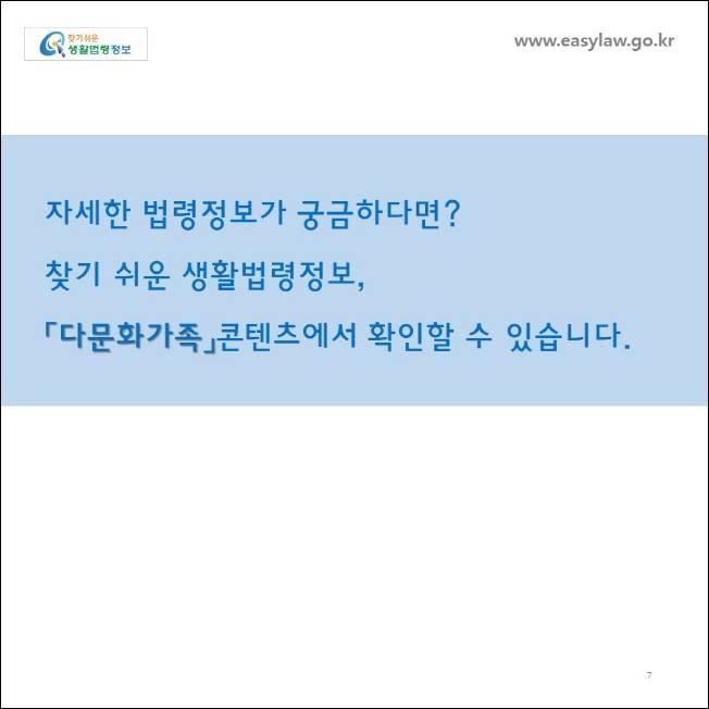 www.easylaw.go.kr  자세한 법령정보가 궁금하다면 ? 찾기 쉬운 생활법령정보 ,  「다문화가족」콘텐츠에서 확인할 수 있습니다 .