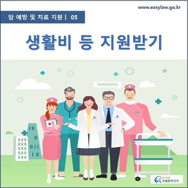 암 예방 및 치료 지원  ㅣ  05 생활비 등 지원받기 www.easylaw.go.kr 찾기 쉬운 생활법령정보 로고