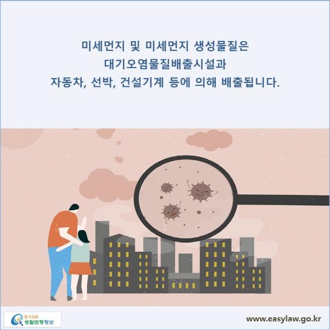 미세먼지 및 미세먼지 생성물질은 대기오염물질배출시설과 자동차, 선박, 건설기계 등에 의해 배출됩니다.