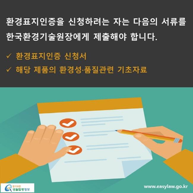 환경표지인증을 신청하려는 자는 다음의 서류를 한국환경기술원장에게 제출해야 합니다. √ 환경표지인증 신청서 √ 해당 제품의 환경성·품질관련 기초자료