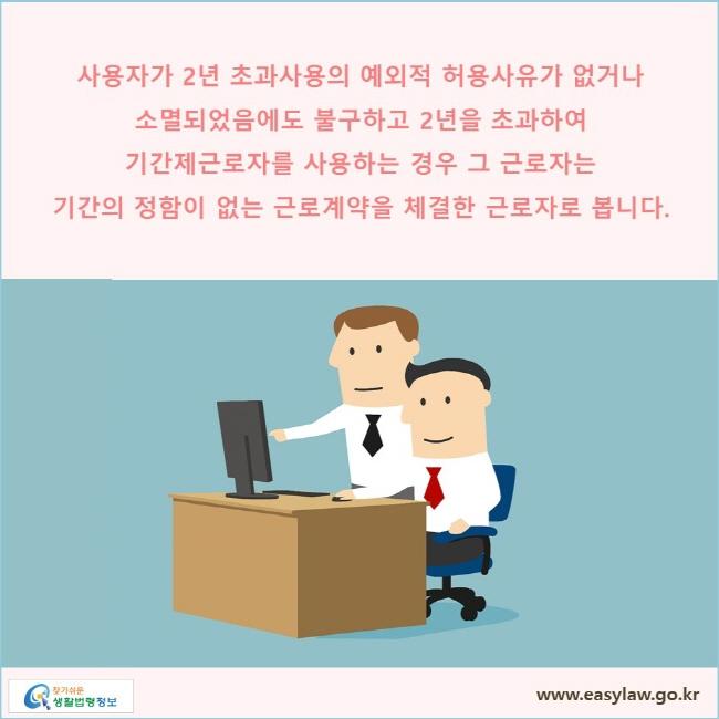 사용자가 2년 초과사용의 예외적 허용사유가 없거나 소멸되었음에도 불구하고 2년을 초과하여 기간제근로자를 사용하는 경우 그 근로자는 기간의 정함이 없는 근로계약을 체결한 근로자로 봅니다.