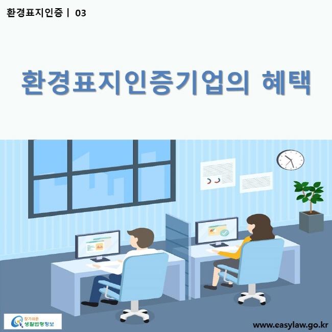 환경표지인증 | 03 환경표지인증기업의 혜택 ww.easylaw.go.kr 찾기 쉬운 생활법령정보 로고
