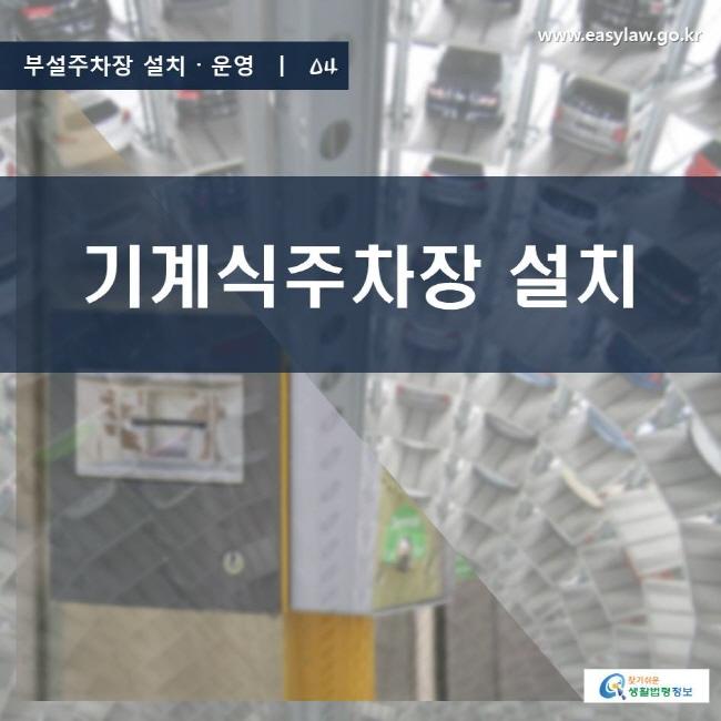 부설주차장 설치ㆍ운영   04 기계식주차장 설치 www.easylaw.go.kr 찾기 쉬운 생활법령정보 로고