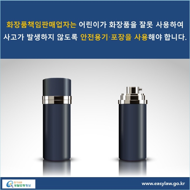 화장품책임판매업자는 어린이가 화장품을 잘못 사용하여 사고가 발생하지 않도록 안전용기·포장을 사용해야 합니다.