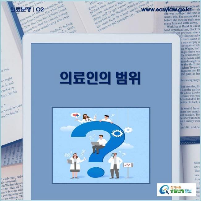 의료분쟁 | 02 의료인의 범위 www.easylaw.go.kr 찾기쉬운 생활법령정보 로고