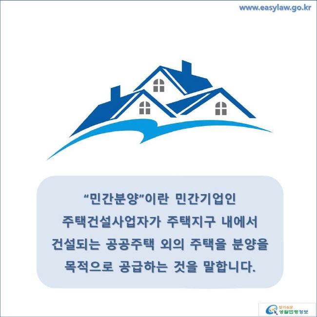 """""""민간분양""""이란 민간기업인 주택건설사업자가 주택지구 내에서 건설되는 공공주택 외의 주택을 분양을 목적으로 공급하는 것을 말합니다. www.easylaw.go.kr 찾기 쉬운 생활법령정보 로고"""