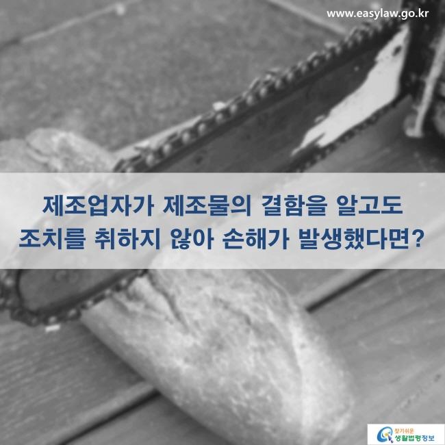 제조업자가 제조물의 결함을 알고도 조치를 취하지 않아 손해가 발생했다면? www.easylaw.go.kr 찾기 쉬운 생활법령정보 로고