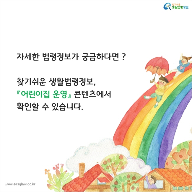 자세한 법령정보가 궁금하다면? 찾기쉬운 생활법령정보,『어린이집 운영』 콘텐츠에서 확인할 수 있습니다.