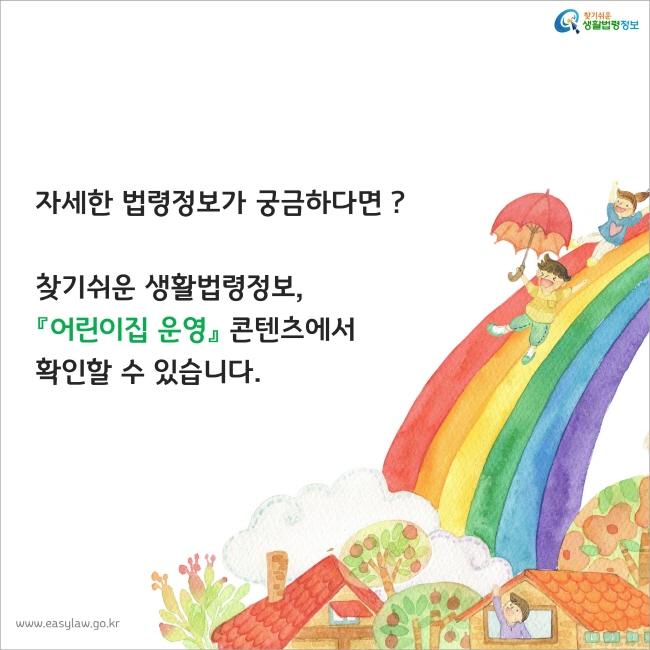 자세한 법령정보가 궁금하다면 ? 찾기쉬운 생활법령정보, 『어린이집 운영』 콘텐츠에서 확인할 수 있습니다.