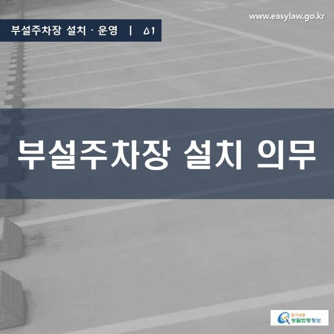 부설주차장 설치ㆍ운영 | 01 부설주차장 설치 의무 www.easylaw.go.kr 찾기 쉬운 생활법령정보 로고
