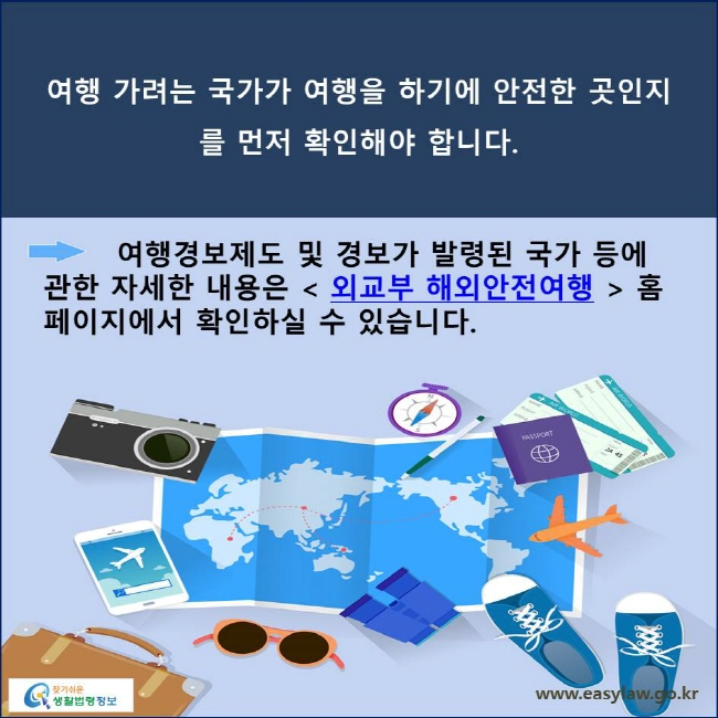 여행 가려는 국가가 여행을 하기에 안전한 곳인지를 먼저 확인해야 합니다. 여행경보제도 및 경보가 발령된 국가 등에 관한 자세한 내용은  외교부 해외안전여행  홈페이지에서 확인하실 수 있습니다.