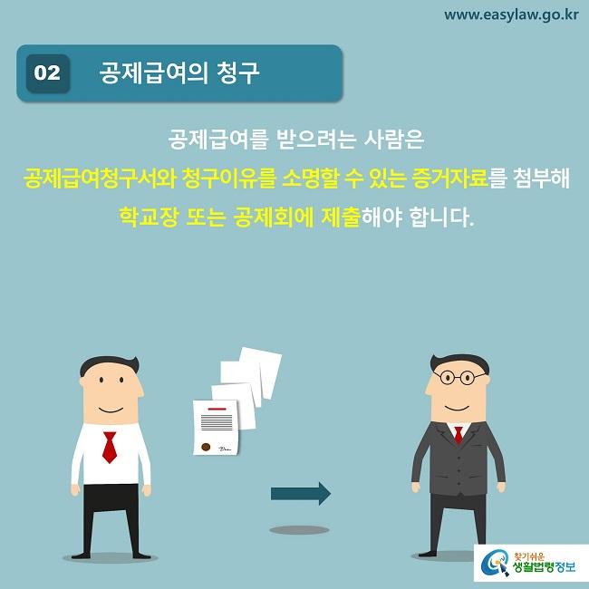 02 공제급여의 청구 공제급여를 받으려는 사람은  공제급여청구서와 청구이유를 소명할 수 있는 증거자료를 첨부해 학교장 또는 공제회에 제출해야 합니다.
