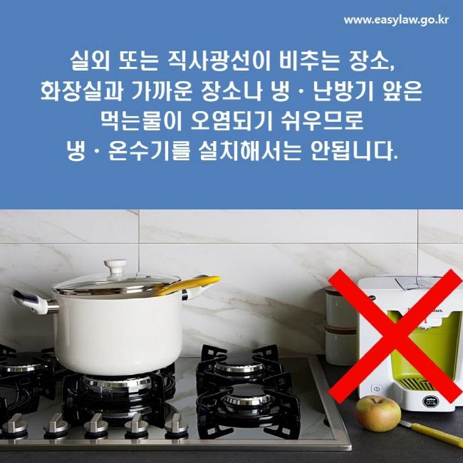 실외 또는 직사광선이 비추는 장소, 화장실과 가까운 장소나 냉ㆍ난방기 앞은 먹는물이 오염되기 쉬우므로 냉ㆍ온수기를 설치해서는 안됩니다.