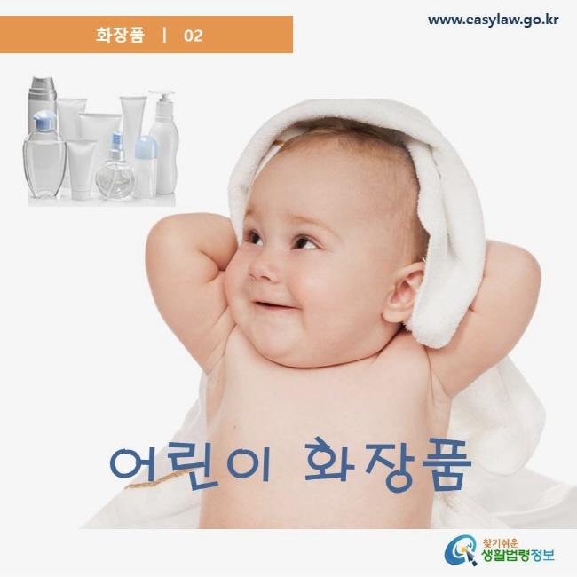 화장품 02 어린이 화장품 www.easylaw.go.kr 찾기쉬운 생활법령정보 로고