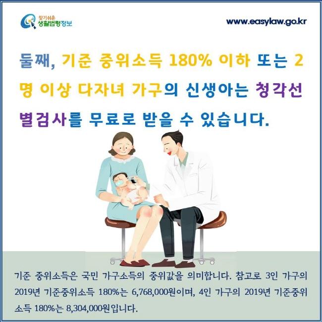 둘째, 기준 중위소득 180% 이하 또는 2명 이상 다자녀 가구의 신생아는 청각선별검사를 무료로 받을 수 있습니다. 기준 중위소득은 국민 가구소득의 중위값을 의미합니다. 참고로 3인 가구의 2019년 기준중위소득 180%는 6,768,000원이며, 4인 가구의 2019년 기준중위소득 180%는 8,304,000원입니다.