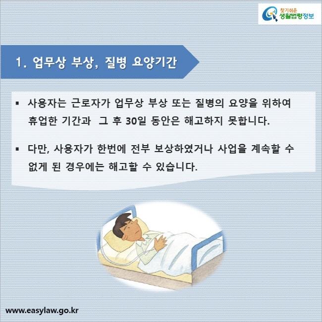 1. 업무상 부상, 질병 요양기간  사용자는 근로자가 업무상 부상 또는 질병의 요양을 위하여 휴업한 기간과  그 후 30일 동안은 해고하지 못합니다.  다만, 사용자가 한번에 전부 보상하였거나 사업을 계속할 수 없게 된 경우에는 해고할 수 있습니다.
