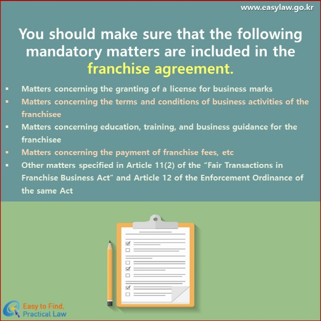 """You should make sure that the following mandatory matters are included in the franchise agreement. Matters concerning the granting of a license for business marks Matters concerning the terms and conditions of business activities of the franchisee Matters concerning education, training, and business guidance for the franchisee Matters concerning the payment of franchise fees, etc Other matters specified in Article 11(2) of the """"Fair Transactions in Franchise Business Act"""" and Article 12 of the Enforcement Ordinance of the same Act"""