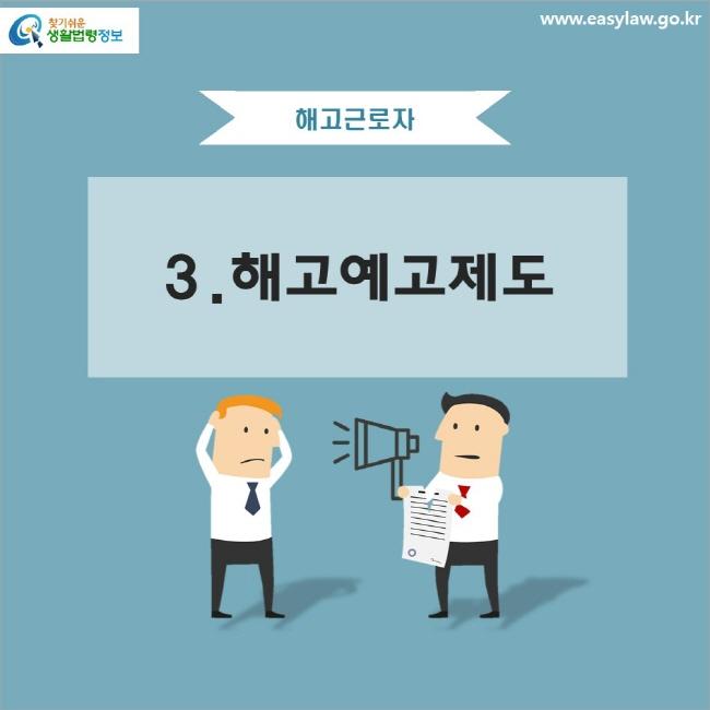 해고근로자 3. 해고예고제도 www.easylaw.go.kr 찾기 쉬운 생활법령정보 로고
