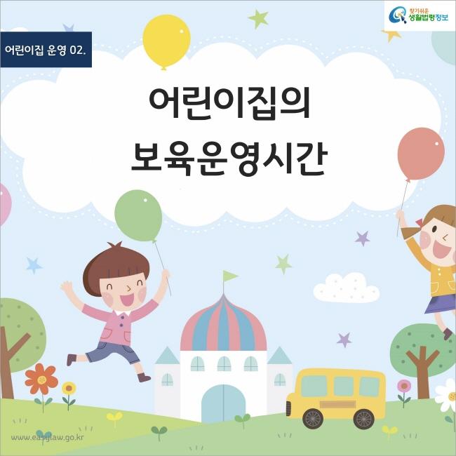 어린이집 운영 02. 어린이집의 보육운영시간 찾기쉬운 생활법령정보 www.easylaw.go.kr