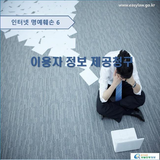 인터넷 명예훼손 6 이용자 정보 제공청구 www.easylaw.go.kr 찾기 쉬운 생활법령정보 로고