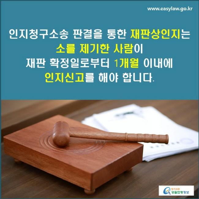 인지청구소송 판결을 통한 재판상인지는 소를 제기한 사람이 재판 확정일로부터 1개월 이내에 인지신고를 해야 합니다.