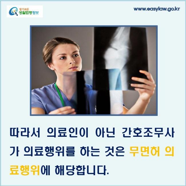 따라서 의료인이 아닌 간호조무사가 의료행위를 하는 것은 무면허 의료행위에 해당합니다.
