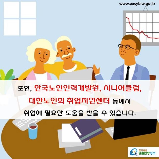 또한, 한국노인력개발원, 시니어클럽, 대한노인회 취업지원센터 등에서 취업에 필요한 도움을 받을 수 있습니다.