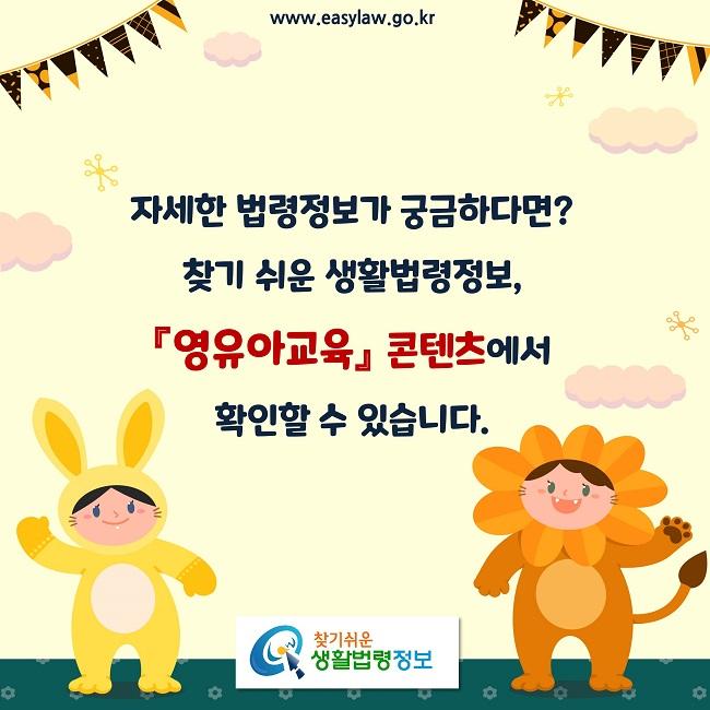 자세한 법령정보가 궁금하다면?찾기 쉬운 생활법령정보, 『영유아교육』 콘텐츠에서 확인할 수 있습니다.
