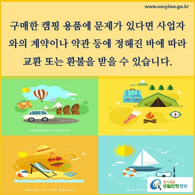 구매한 캠핑 용품에 문제가 있다면 사업자와 계약이나 약관 등에 정해진 바에 따라 교환 또는 환불을 받을 수 있습니다.