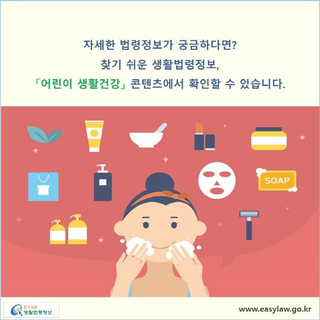 자세한 법령정보가 궁금하다면? 찾기 쉬운 생활법령정보, 「어린이 생활건강」 콘텐츠에서 확인할 수 있습니다.