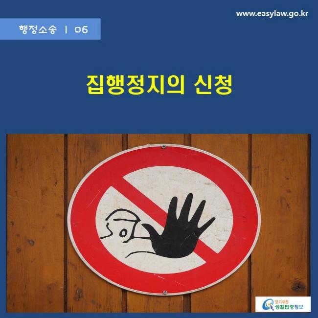 행정소송   06 집행정지의 신청 www.easylaw.go.kr 찾기쉬운 생활법령정보 로고