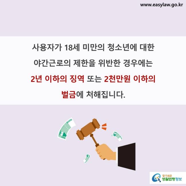 사용자가 18세 미만의 청소년에 대한 야간근로의 제한을 위반한 경우에는 2년 이하의 징역 또는 2천만원 이하의 벌금에 처해집니다.