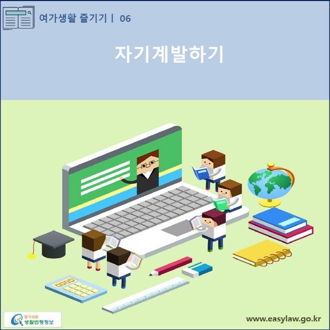 (여가생활 즐기기) 06 (자기계발하기) www.easylaw.go.kr 찾기쉬운 생활법령정보